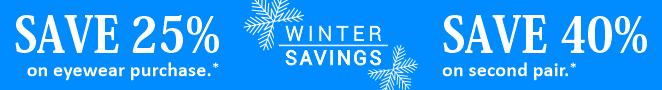 Winter Savings. Save 25% on entire eyewear order. Save 40% off second pair.*